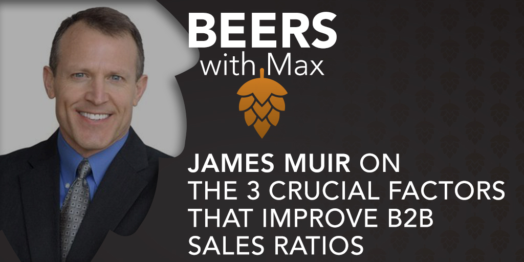 The 3 Crucial Factors that Improve B2B Sales Ratios w/James Muir - Featured Image
